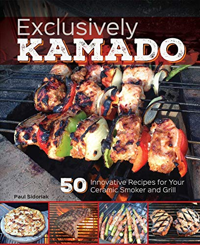 9781612434506: Exclusively Kamado: 50 Innovative Recipes for your Ceramic Smoker and Grill