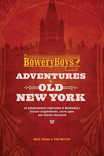 9781612435572: The Bowery Boys: Adventures in Old New York: An Unconventional Exploration of Manhattan's Historic Neighborhoods, Secret Spots and Colorful Characters