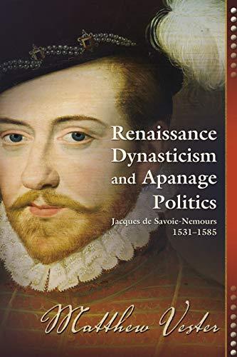 9781612480718: Renaissance Dynasticism and Apanage Politics: Jacques De Savoie-Nemours, 1531 1585