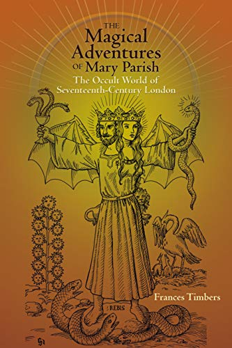 The Magical Adventures of Mary Parish: The Occult World of Seventeenth-Century London (Early Modern...