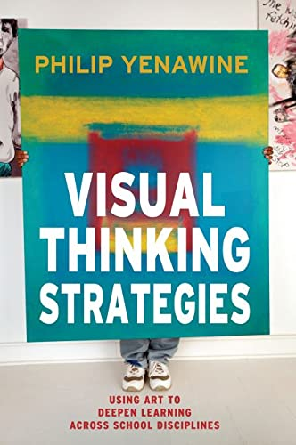 Visual Thinking Strategies: Using Art to Deepen Learning Across School Disciplines: Philip Yenawine