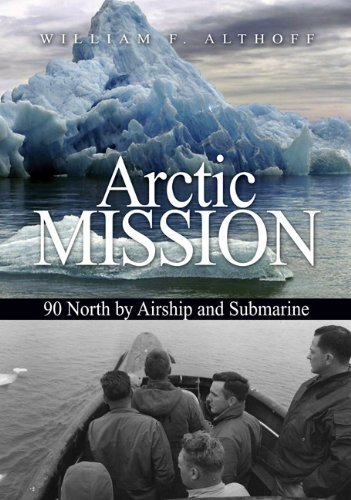 Arctic Mission: 90 North by Airship and Submarine: Althoff, William F.