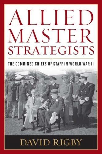 9781612510811: Allied Master Strategists: The Combined Chiefs of Staff in World War II