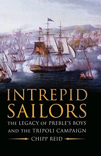 Intrepid Sailors: The Legacy of Preble's Boys and the Tripoli Campaign: Chipp Reid