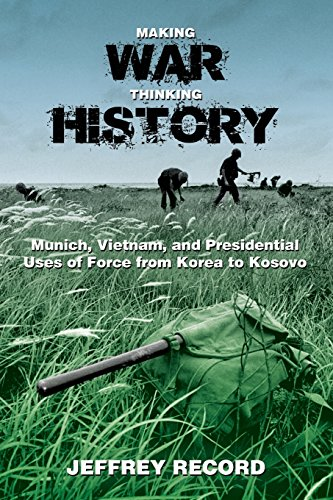 9781612515823: Making War, Thinking History: Munich, Vietnam, and Presidential Uses of Force from Korea to Kosovo