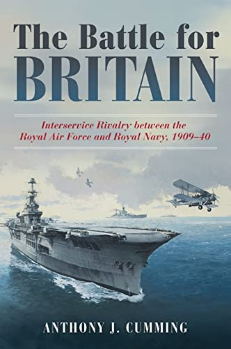 The Battle for Britain: Interservice Rivalry between the Royal Air Force and the Royal Navy, 1909-...