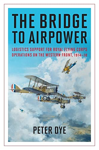 9781612518398: The Bridge to Airpower: Logistics Support for Royal Flying Corps Operations on the Western Front, 1914–18 (History of Military Aviation)