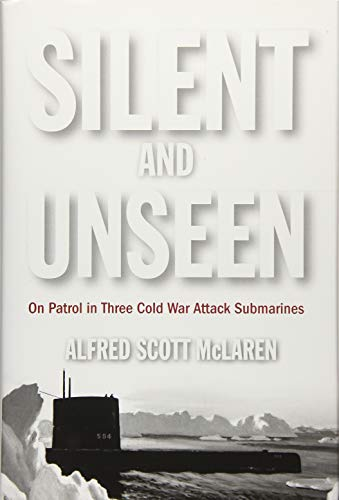 Silent and Unseen: On Patrol in Three Cold War Attack Submarines: McLaren, Alfred Scott