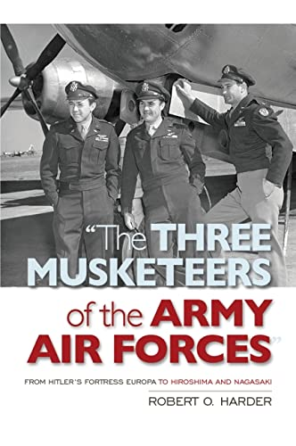 9781612519029: The Three Musketeers of the Army Air Forces: From Hitler's Fortress Europa to Hiroshima and Nagasaki