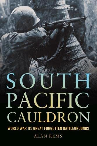 South Pacific Cauldron: World War II's Great Forgotten Battlegrounds: Alan Rems