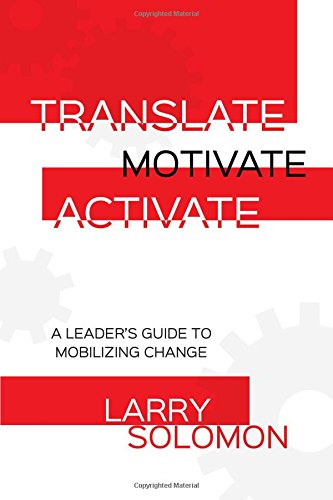 Translate, Motivate, Activate: A Leader's Guide to Mobilizing Change: Larry Solomon