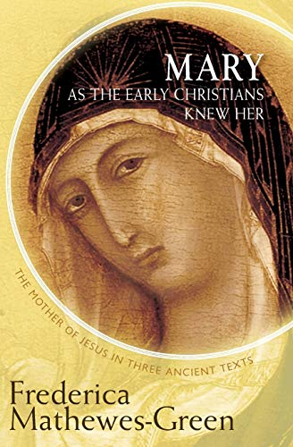 Mary as the Early Christians Knew Her: The Mother of Jesus in Three Ancient Texts: Mathewes-Green, ...