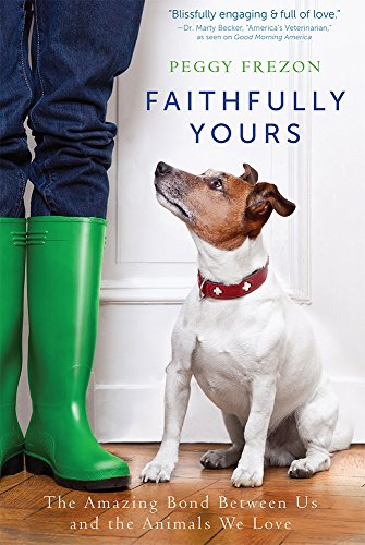 Faithfully Yours: The Amazing Bond Between Us and the Animals We Love: Peggy Frezon
