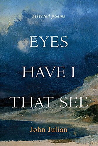 Eyes Have I That See: Selected Poems: Julian, John