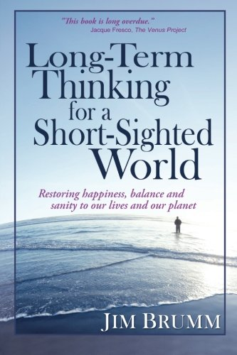 Long-Term Thinking for a Short-Sighted World: Restoring happiness, balance, and sanity to our lives...