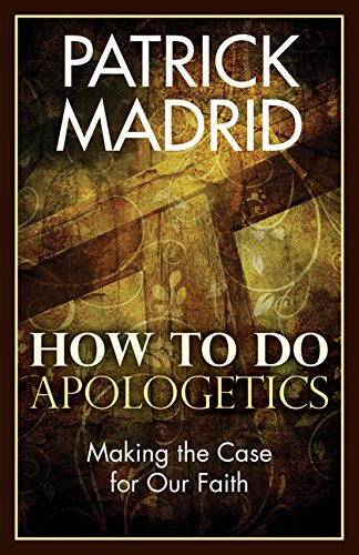 How to Do Apologetics: Making the Case for Our Faith: Patrick Madrid