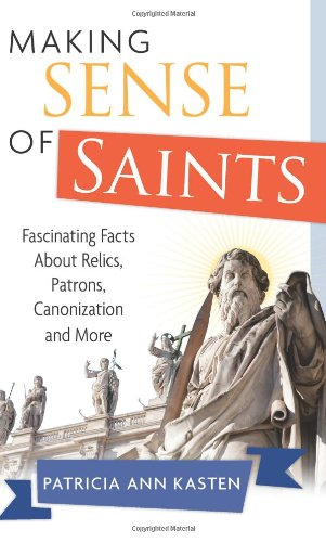 Making Sense of Saints: Fascinating Facts about Relics, Patrons, Saint-Making and More: Patricia ...