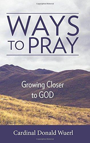 Ways to Pray: Growing Closer to God: Cardinal Donald W Wuerl