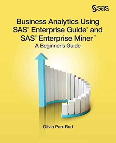 Business Analytics Using SAS Enterprise Guide and SAS Enterprise Miner: A Beginner's Guide: ...