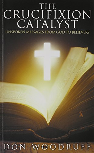 9781613141441: The Crucifixion Catalyst: Unspoken Messages from God to Believers