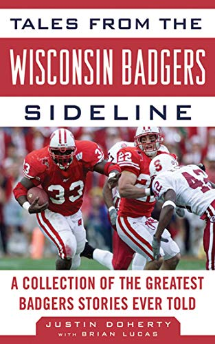 Tales from the Wisconsin Badgers Sideline: A Collection of the Greatest Badgers Stories Ever Told (...