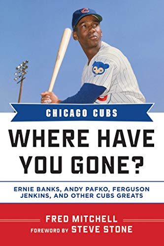 Chicago Cubs: Where Have You Gone? Ernie Banks, Andy Pafko, Ferguson Jenkins, and Other Cubs Greats (1613212011) by Fred Mitchell