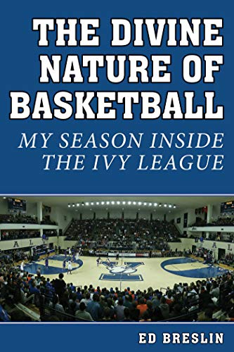 The Divine Nature of Basketball: My Season Inside the Ivy League: Breslin, Ed