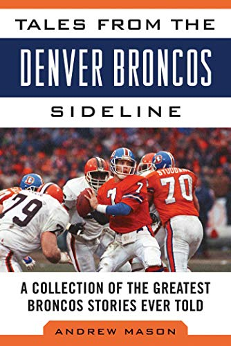 Tales from the Denver Broncos Sideline: A Collection of the Greatest Broncos Stories Ever Told (...