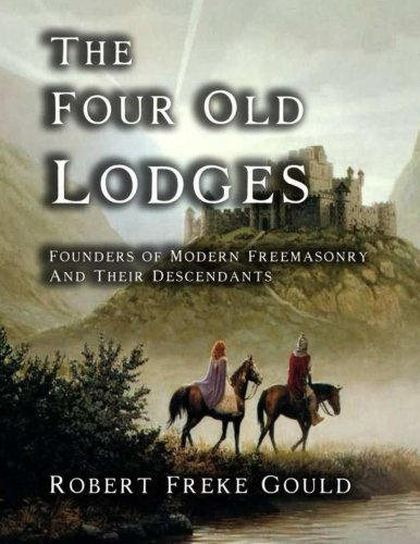 The Four Old Lodges: Founders of Modern Freemasonry and Their Decendants: Robert Freke Gould