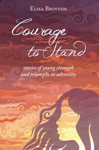 Courage to Stand: Stories of Youg Strengtyh and Triumph in Adversity: Brinton, Elisa
