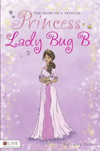 The Heart of a Princess: Princess Lady Bug B: Veronica Fuller