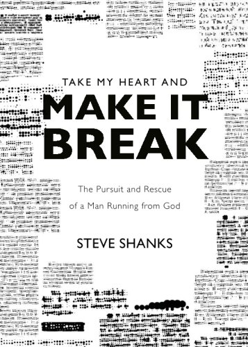 Take My Heart and Make It Break: The Pursuit and Rescue of a Man Running from God: Shanks, Steve
