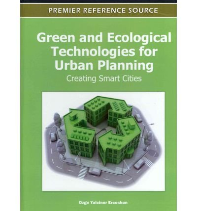 9781613504550: [ GREEN AND ECOLOGICAL TECHNOLOGIES FOR URBAN PLANNING: CREATING SMART CITIES (PREMIER REFERENCE SOURCE) ] By Ercoskun, Ozge Yalciner ( Author ) ( 2011 ) { Hardcover }