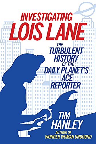 9781613733325: Investigating Lois Lane: The Turbulent History of the Daily Planet's Ace Reporter