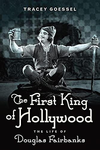 The First King of Hollywood: The Life of Douglas Fairbanks (Hardcover): Tracey Goessel