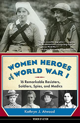 Women Heroes of World War I: 16 Remarkable Resisters, Soldiers, Spies, and Medics: Kathryn J. ...
