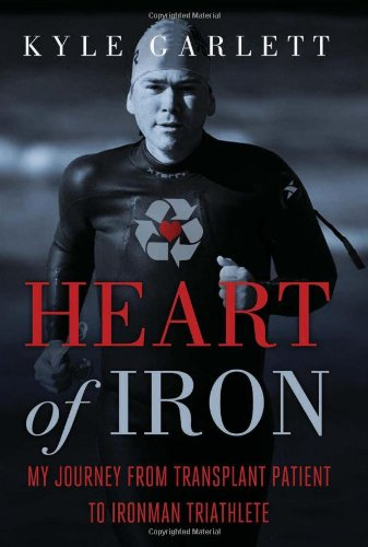 Heart of Iron: My Journey from Transplant Patient to Ironman Triathlete: Garlett, Kyle