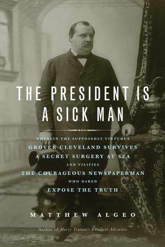 9781613744567: The President Is a Sick Man: Wherein the Supposedly Virtuous Grover Cleveland Survives a Secret Surgery at Sea and Vilifies the Courageous Newspaperman Who Dared Expose the Truth