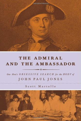 The Admiral and the Ambassador: One Man's Obsessive Search for the Body of John Paul Jones: ...