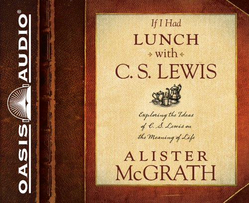 If I Had Lunch with C. S. Lewis: Exploring the Ideas of C. S. Lewis on the Meaning of Life: McGrath...