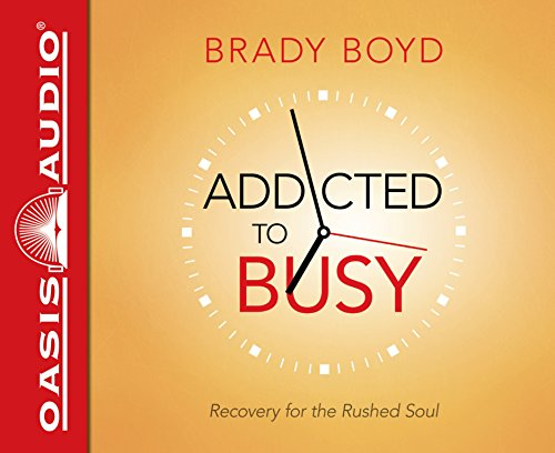 Addicted to Busy: Recovery for the Rushed Soul: Boyd, Brady