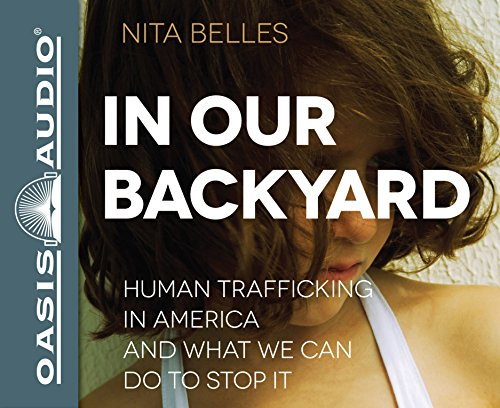 In Our Backyard: Human Trafficking in America and What We Can Do to Stop It: Belles, Nita