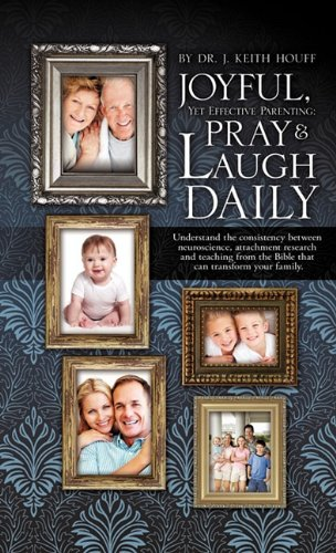 Joyful, Yet Effective Parenting: Pray and Laugh Daily: Dr. J. Keith Houff
