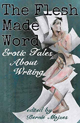The Flesh Made Word: Erotic Tales of Writing: Mojzes, Bernie