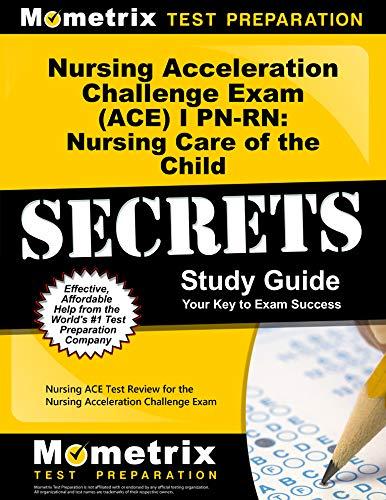 9781614036166: Nursing Acceleration Challenge Exam (ACE) I PN-RN: Nursing Care of the Child Secrets Study Guide: Nursing ACE Test Review for the Nursing Acceleration Challenge Exam