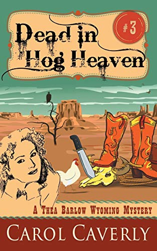 Dead in Hog Heaven (A Thea Barlow Wyoming Mystery, Book 3): Carol Caverly