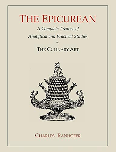 The Epicurean: A Complete Treatise of Analytical and Practical Studies on the Culinary Art: Charles...