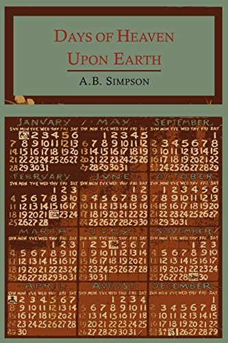 Days of Heaven Upon Earth A Year Book of Scripture Texts and Living Truth: A. B. Simpson