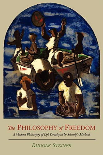 The Philosophy of Freedom A Modern Philosophy of Life Developed by Scientific Methods: Rudolf ...