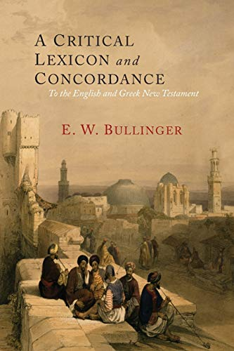 A Critical Lexicon and Concordance to the: Bullinger, E. W.